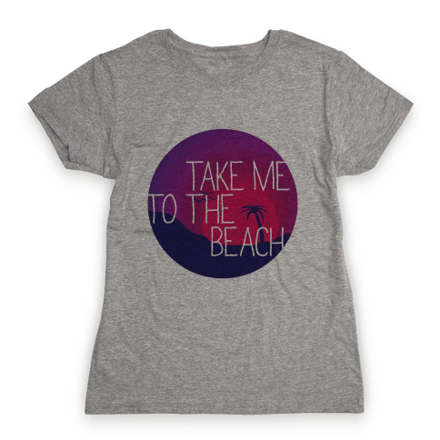 Take Me To The Beach Womens T-Shirt