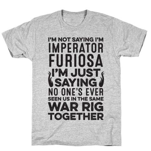 I'm Not Saying I'm Imperator Furiosa T-Shirt