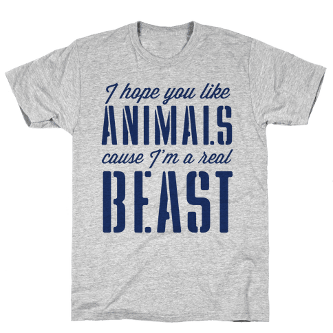 I Hope You Like Animals, cause I'm a Real Beast Mens T-Shirt