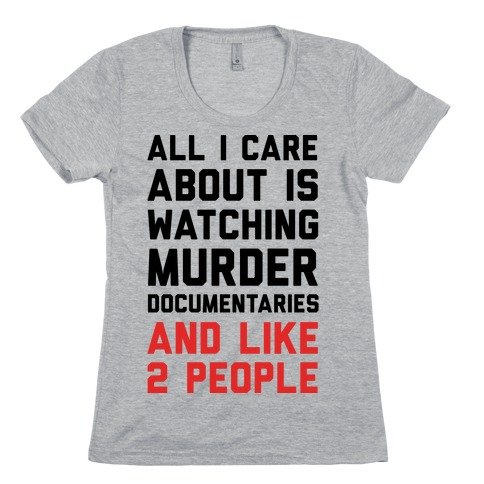 All I Care About Is Watching Murder Documentaries And Like 2 People Womens T-Shirt