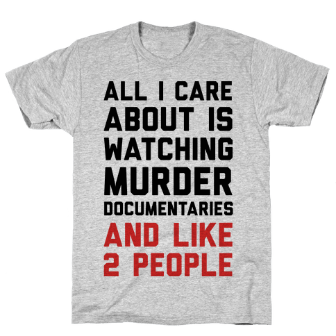 All I Care About Is Watching Murder Documentaries And Like 2 People Mens T-Shirt