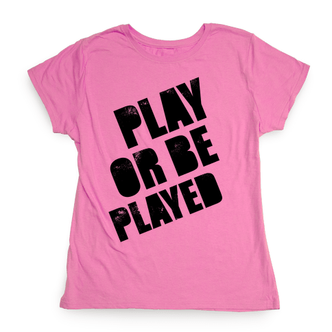 Play or Be Played Womens T-Shirt