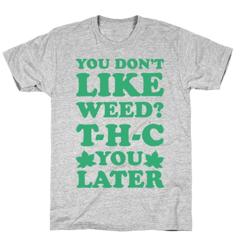 You Don't Like Weed? THC You Later T-Shirt