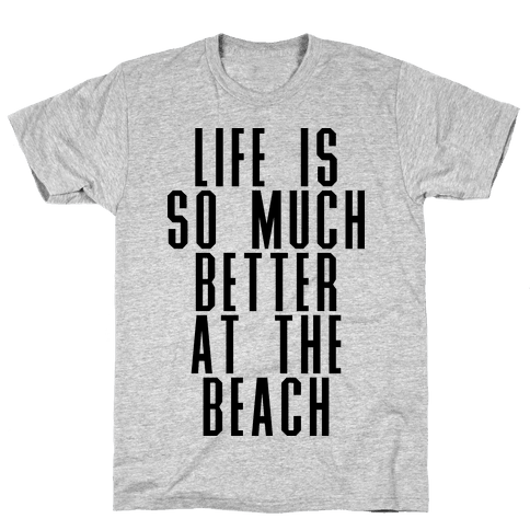 Life Is So Much Better At The Beach Mens T-Shirt