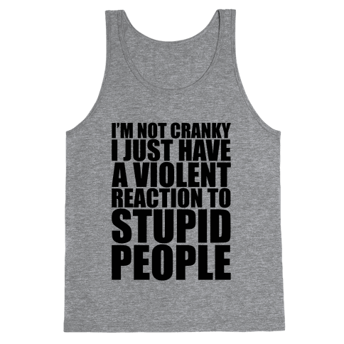 I'm Not Crazy I Just Have A Violent Reaction To Stupid People Tank Top