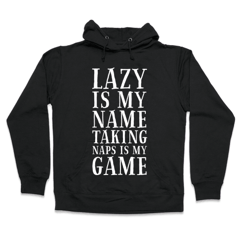 Lazy is My Name. Taking Naps is My Game! Hooded Sweatshirt