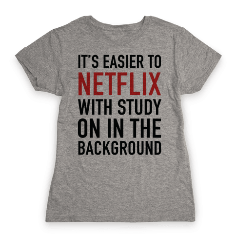 It's Easier To Netflix With Study On In The Background Womens T-Shirt