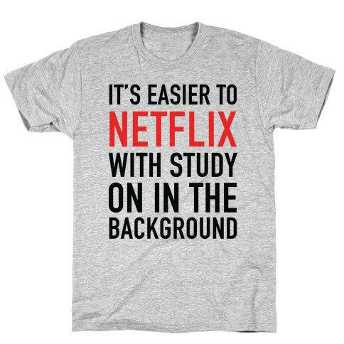 It's Easier To Netflix With Study On In The Background T-Shirt