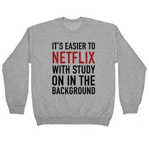 It's Easier To Netflix With Study On In The Background Pullover