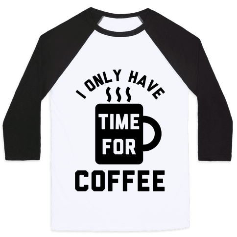 I Only Have Time For Coffee Baseball Tee