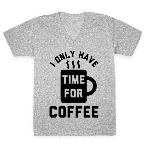 I Only Have Time For Coffee V-Neck Tee Shirt
