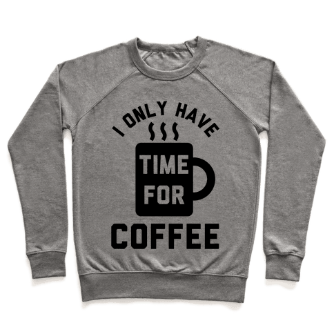 I Only Have Time For Coffee Pullover