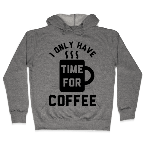 I Only Have Time For Coffee Hooded Sweatshirt