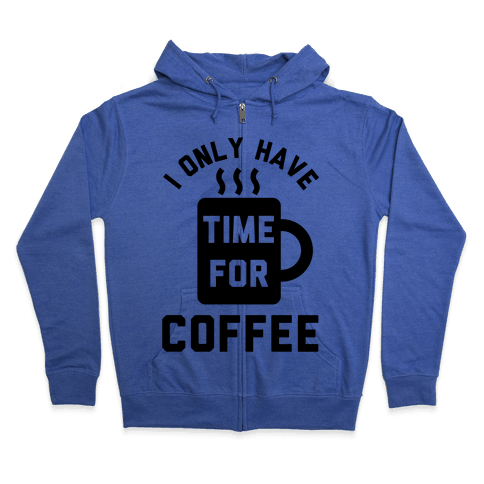I Only Have Time For Coffee Zip Hoodie