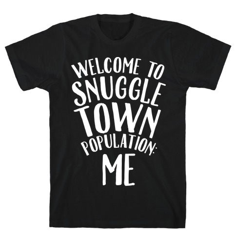 Welcome to Snuggle Town, Population: Me T-Shirt