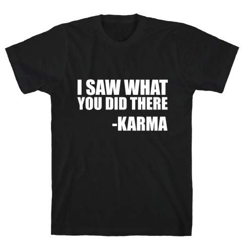 I Saw What You Did There- Karma T-Shirt