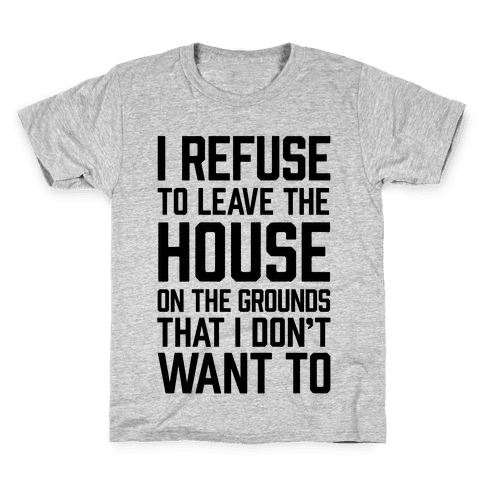 I Refuse To Leave The House Because I Don't Want To Kids T-Shirt