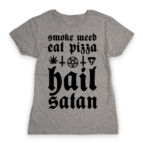 Smoke Weed, Eat Pizza, Hail Satan Womens T-Shirt