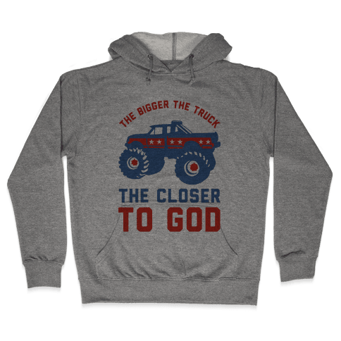 The Bigger the Truck the Closer to God Hooded Sweatshirt