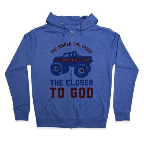 The Bigger the Truck the Closer to God Zip Hoodie