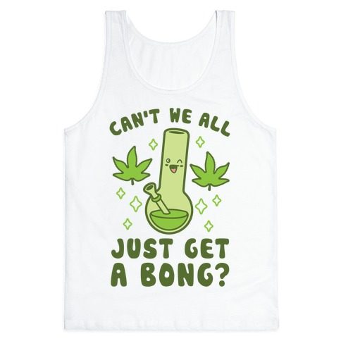 Can't We All Just Get A Bong? Tank Top