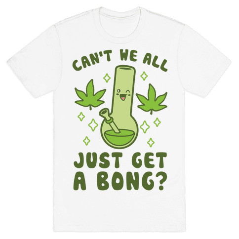 Can't We All Just Get A Bong? Mens T-Shirt