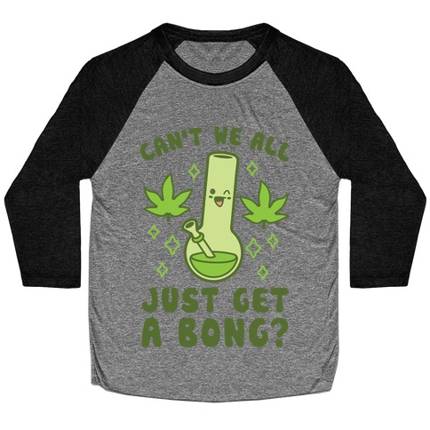 Can't We All Just Get A Bong? Baseball Tee