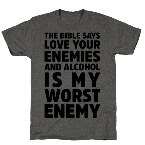 The Bible Says Love Your Enemies And Alcohol Is My Worst Enemy