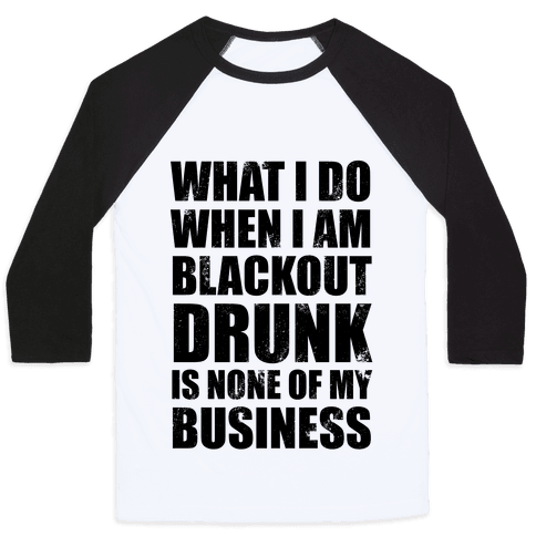 What I do When I Am Blackout Drunk Is None Of My Business Baseball Tee