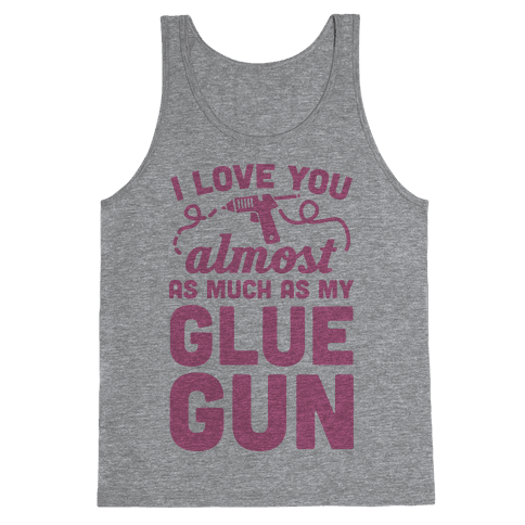 I Love You Almost As Much As My Glue Gun Tank Top