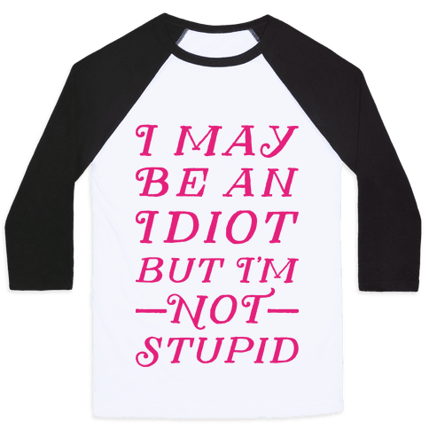 I May Be An Idiot But I'm Not Stupid Baseball Tee
