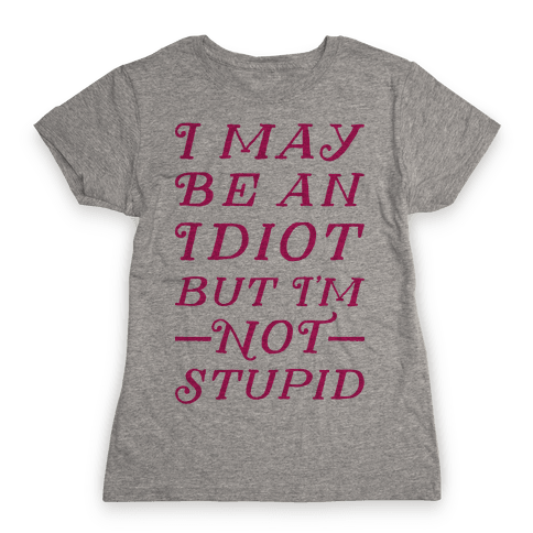 I May Be An Idiot But I'm Not Stupid Womens T-Shirt