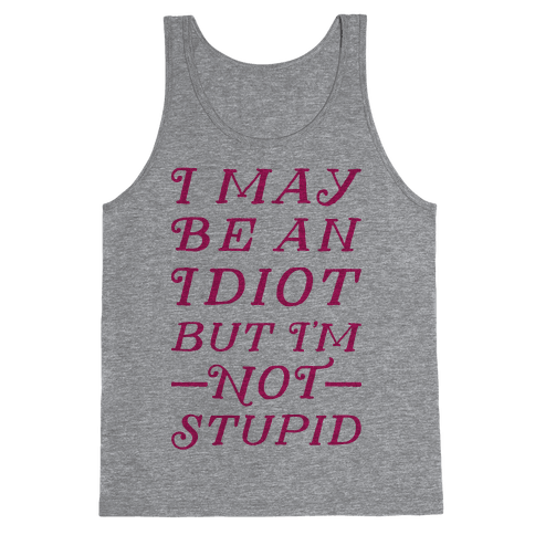 I May Be An Idiot But I'm Not Stupid Tank Top