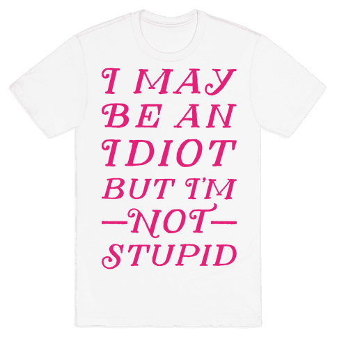 I May Be An Idiot But I'm Not Stupid Mens T-Shirt