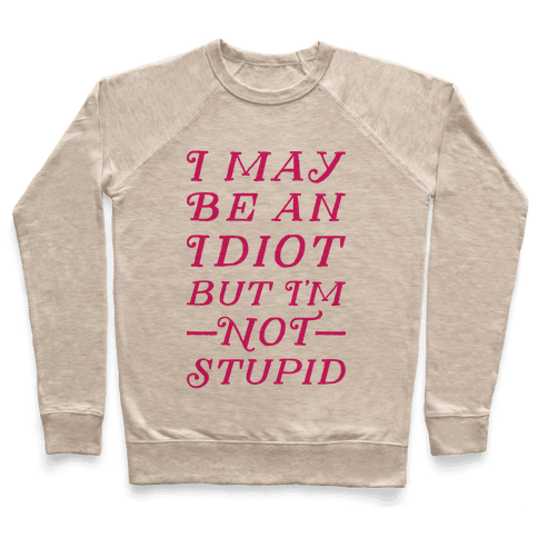 I May Be An Idiot But I'm Not Stupid Pullover