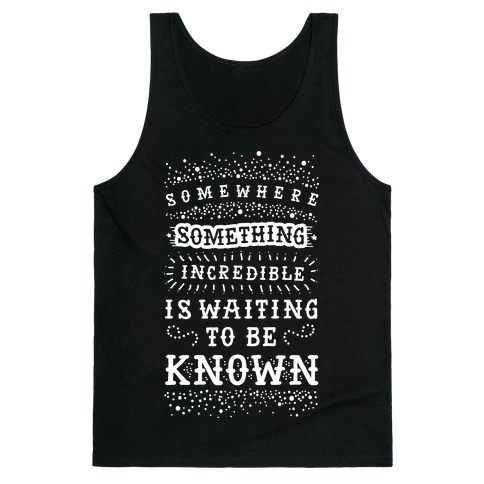 Somewhere Something Incredible Is Waiting To Be Known Tank Top