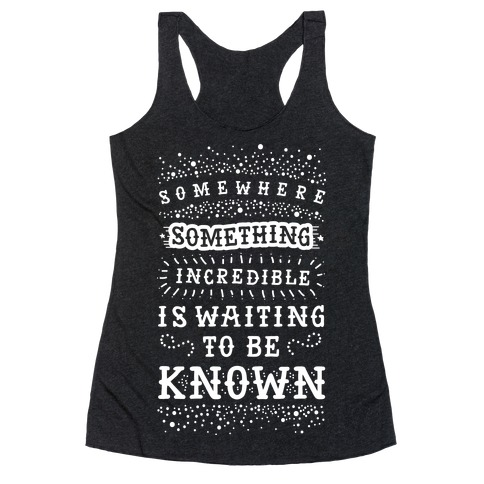Somewhere Something Incredible Is Waiting To Be Known Racerback Tank Top