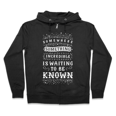 Somewhere Something Incredible Is Waiting To Be Known Zip Hoodie