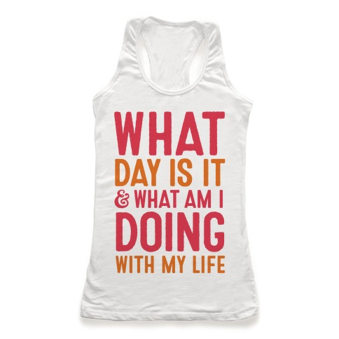 What Day Is It & What Am I Doing With My Life Racerback Tank Top