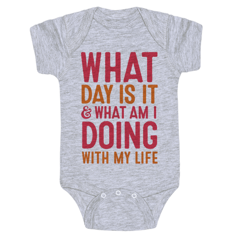 What Day Is It & What Am I Doing With My Life Baby Onesy