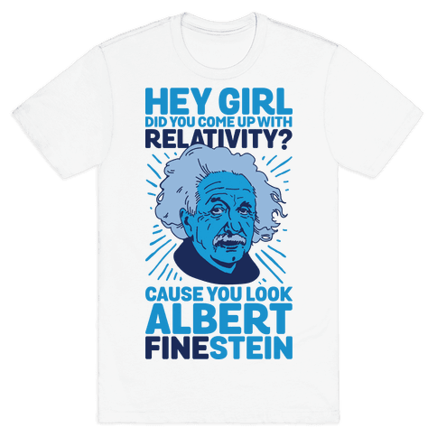 Hey Girl Did You Come Up With Relativity? Cause You Look Albert Fine-stein Mens T-Shirt