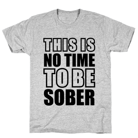 This is No Time To Be Sober Mens T-Shirt