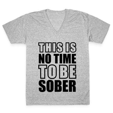 This is No Time To Be Sober V-Neck Tee Shirt