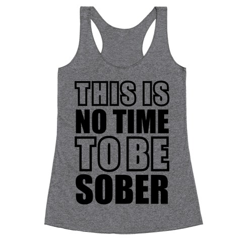 This is No Time To Be Sober Racerback Tank Top