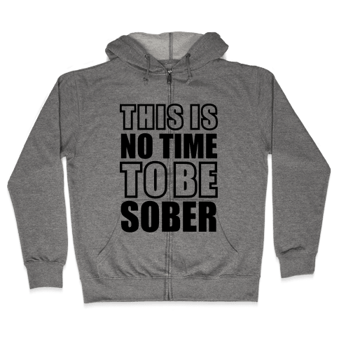 This is No Time To Be Sober Zip Hoodie