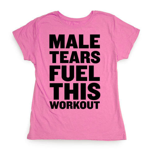 Male Tears Fuel This Workout Womens T-Shirt