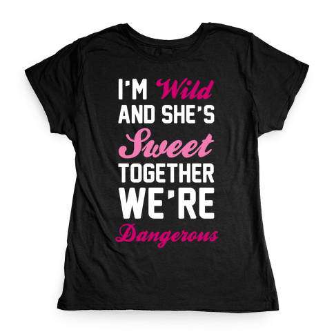 I'm Wild and She's Sweet Together We're Dangerous Womens T-Shirt