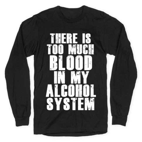 There's Too Much Blood in my Alcohol System Long Sleeve T-Shirt
