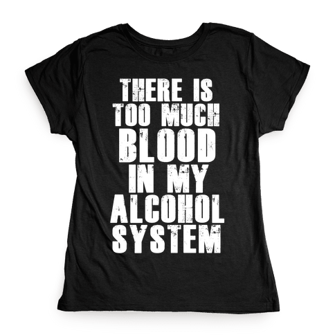 There's Too Much Blood in my Alcohol System Womens T-Shirt