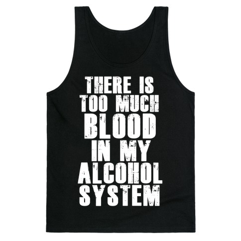 There's Too Much Blood in my Alcohol System Tank Top